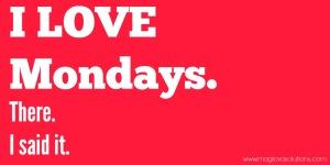 I Love Mondays. There. I said it.