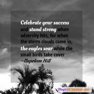 Celebrate your success and stand strong when adversity hits, for when the storm clouds come in the eagles soar whlie the small birds take cover ~Napoleon Hill
