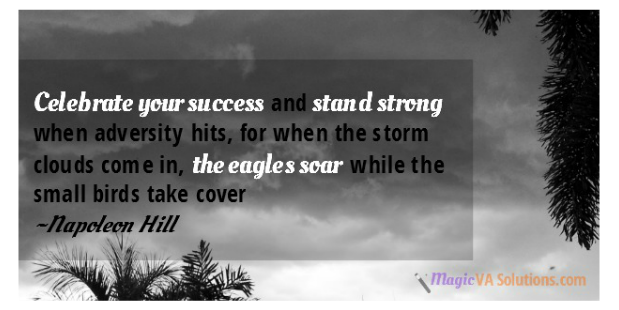 Celebrate your success and stand strong when adversity hits, for when the storm clouds come in, the eagles soar while the small birds take cover ~Napoleon Hill