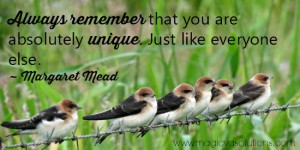 Always remember that you are absolutely unique. Just like everyone else. -- Margaret Mead