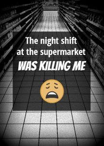 The night shift at the supermarket was killing me