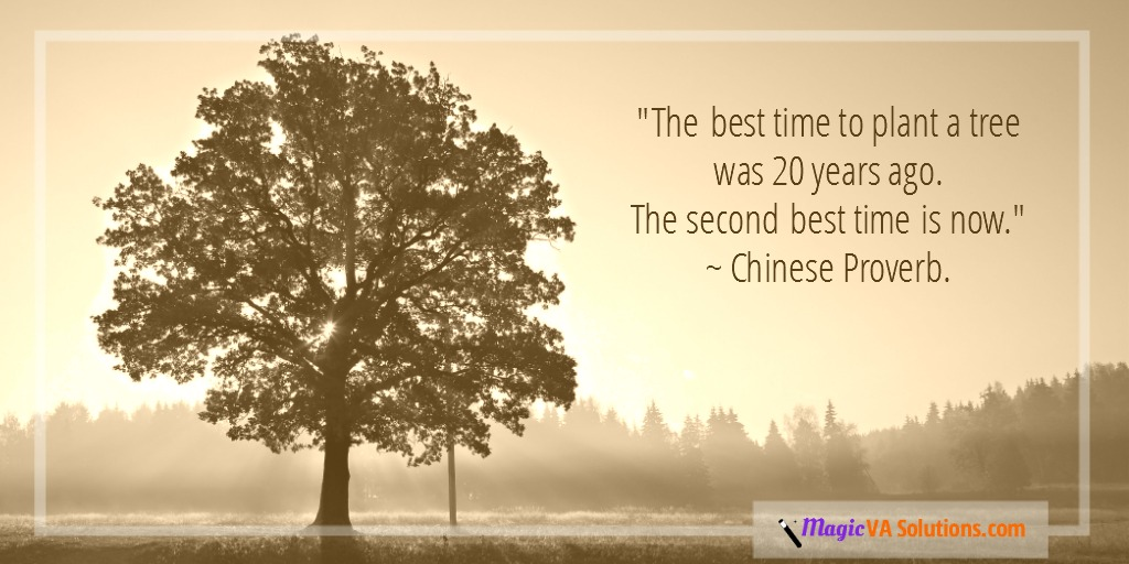 """The best time to plant a tree was 20 years ago. The second best time is now."" ~ Chinese Proverb."