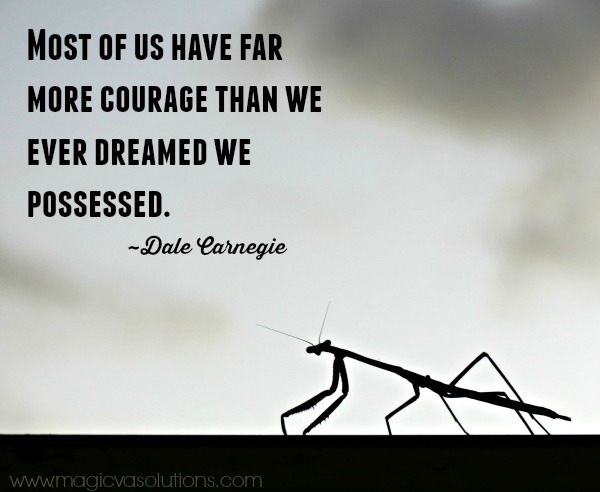 Most of us have far more courage than we ever dreamed we possessed. ~ Dale Carnegie