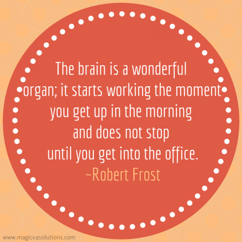 The brain is a wonderful organ; it starts working the moment you get up in the morning and does not stop until you get into the office. ~ Robert Frost