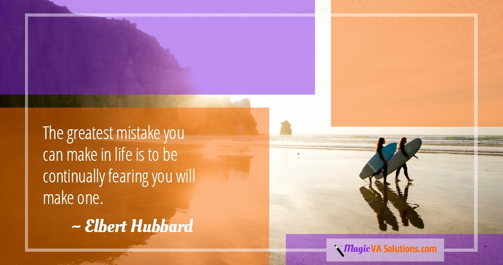 The greatest mistake you can make in life is to be continually fearing you will make one. ~ Elbert Hubbard