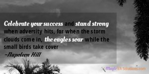 Celebrate your success and stand strong when adversity hits, for when the storm clouds come in, the eagles soar while the small birds take cover. ~ Napoleon Hill