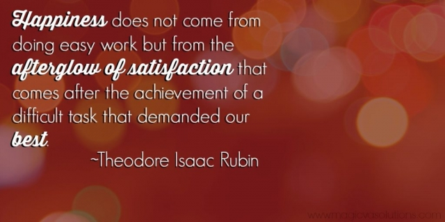 Happiness does not come from doing easy work but from the afterglow of satisfaction that comes after the achievement of a difficult task that demanded our best. ~ Theodore Isaac Rubin