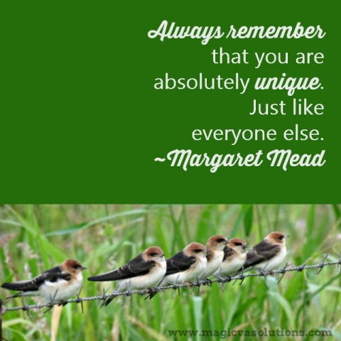 Always remember that you are absolutely unique. Just like everyone else. ~ Margaret Mead