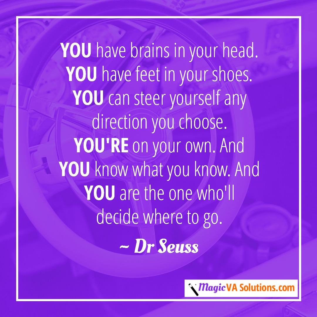 You have brains in your head. You have feet in your shoes. You can steer yourself any direction you choose. You're on your own. And you know what you know. And you are the one who'll decide where to go. ~ Dr Seuss