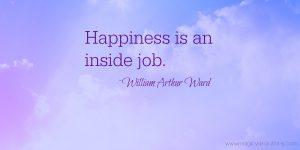 Happiness is an inside job. ~William Arthur Ward