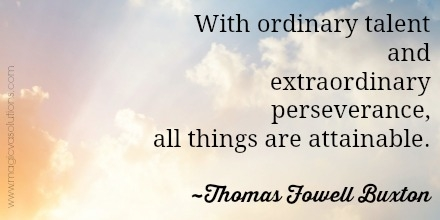 With ordinary talent and extraordinary perseverance, all things are attainable. ~ Thomas Fowell Buxton